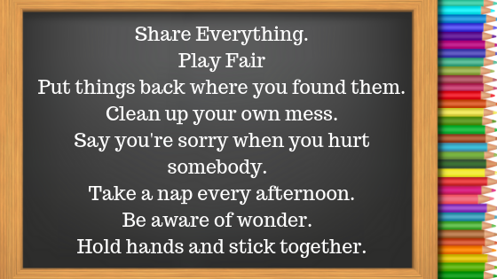 Share EverythingPlay FairPut things back where you found them.Clean up your own mess.Say you're sorry when you hurt somebody. Take a nap every afternoon.Be aware of wonder. Hold hands an